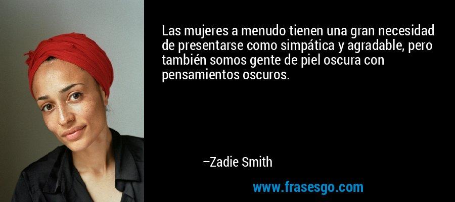 Las mujeres a menudo tienen una gran necesidad de presentarse como simpática y agradable, pero también somos gente de piel oscura con pensamientos oscuros. – Zadie Smith
