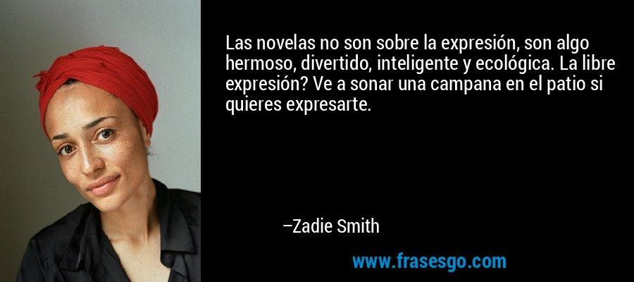 Las novelas no son sobre la expresión, son algo hermoso, divertido, inteligente y ecológica. La libre expresión? Ve a sonar una campana en el patio si quieres expresarte. – Zadie Smith