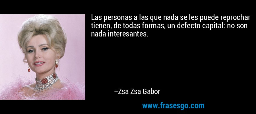 Las personas a las que nada se les puede reprochar tienen, de todas formas, un defecto capital: no son nada interesantes. – Zsa Zsa Gabor