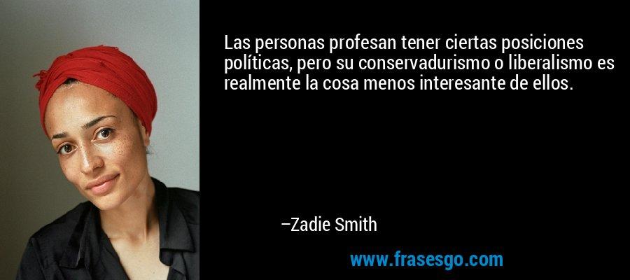 Las personas profesan tener ciertas posiciones políticas, pero su conservadurismo o liberalismo es realmente la cosa menos interesante de ellos. – Zadie Smith