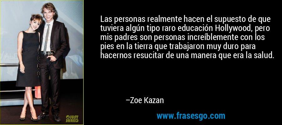Las personas realmente hacen el supuesto de que tuviera algún tipo raro educación Hollywood, pero mis padres son personas increíblemente con los pies en la tierra que trabajaron muy duro para hacernos resucitar de una manera que era la salud. – Zoe Kazan