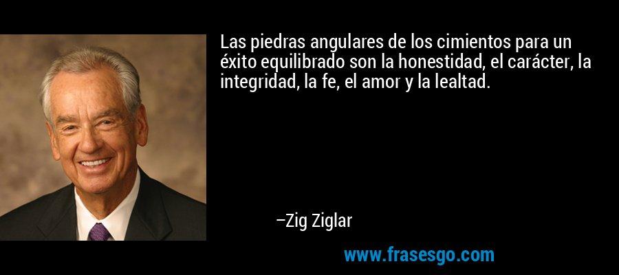 Las piedras angulares de los cimientos para un éxito equilibrado son la honestidad, el carácter, la integridad, la fe, el amor y la lealtad. – Zig Ziglar