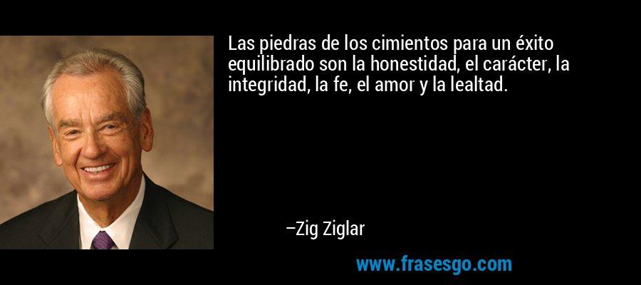 Las piedras de los cimientos para un éxito equilibrado son la honestidad, el carácter, la integridad, la fe, el amor y la lealtad. – Zig Ziglar