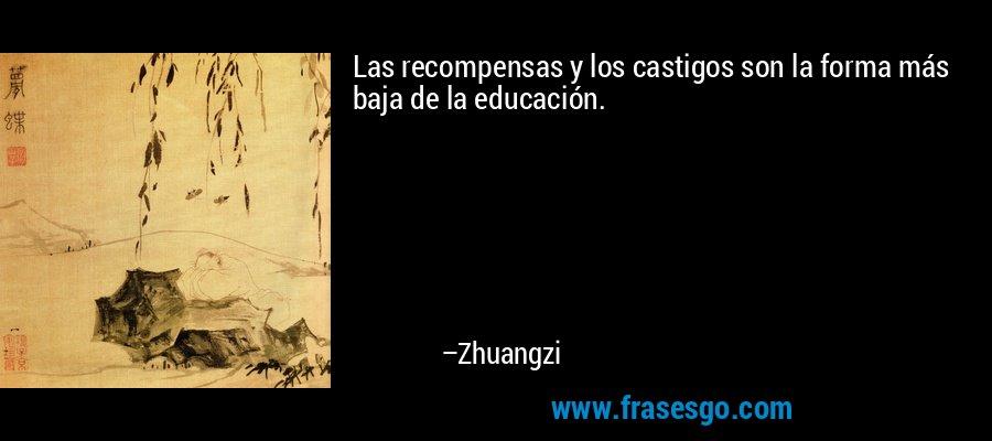 Las recompensas y los castigos son la forma más baja de la educación. – Zhuangzi