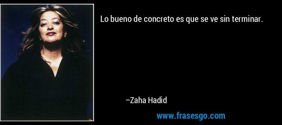 Lo bueno de concreto es que se ve sin terminar. – Zaha Hadid