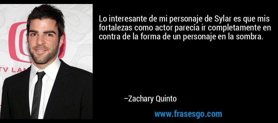 Lo interesante de mi personaje de Sylar es que mis fortalezas como actor parecía ir completamente en contra de la forma de un personaje en la sombra. – Zachary Quinto