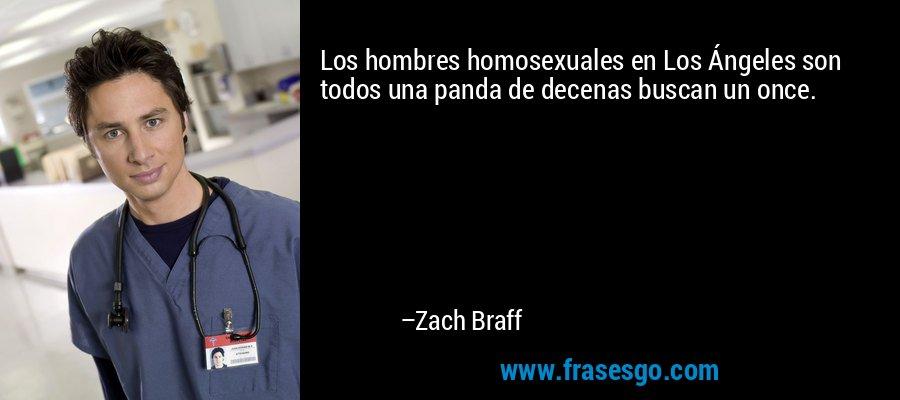 Los hombres homosexuales en Los Ángeles son todos una panda de decenas buscan un once. – Zach Braff