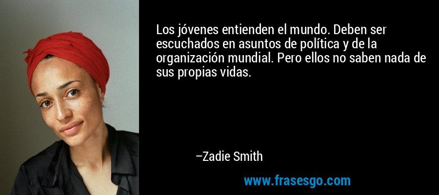 Los jóvenes entienden el mundo. Deben ser escuchados en asuntos de política y de la organización mundial. Pero ellos no saben nada de sus propias vidas. – Zadie Smith