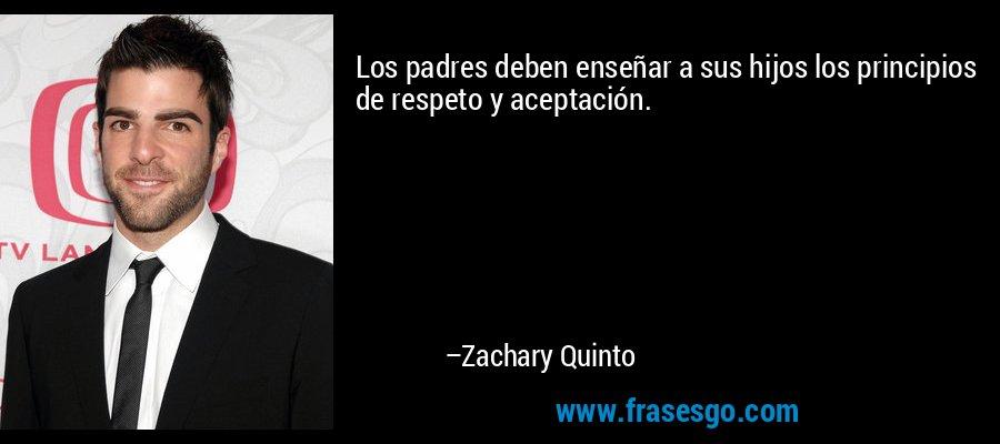 Los padres deben enseñar a sus hijos los principios de respeto y aceptación. – Zachary Quinto