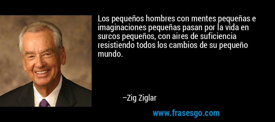 Los pequeños hombres con mentes pequeñas e imaginaciones pequeñas pasan por la vida en surcos pequeños, con aires de suficiencia resistiendo todos los cambios de su pequeño mundo. – Zig Ziglar