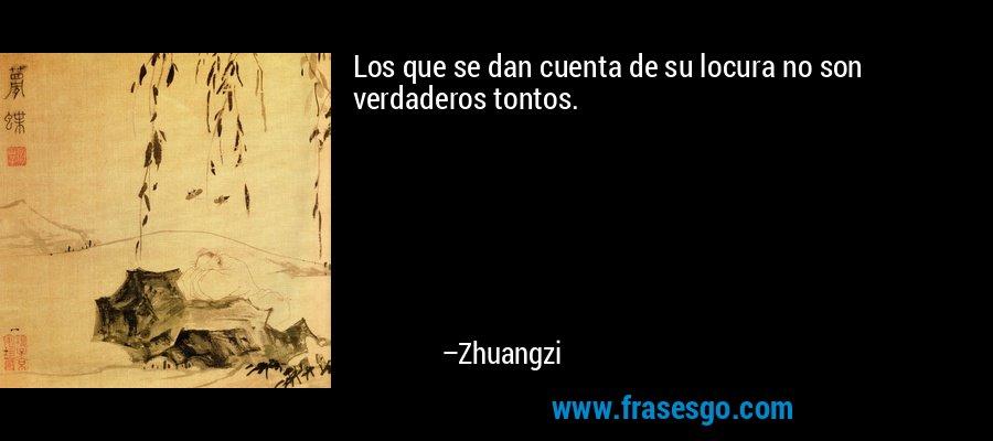 Los que se dan cuenta de su locura no son verdaderos tontos. – Zhuangzi