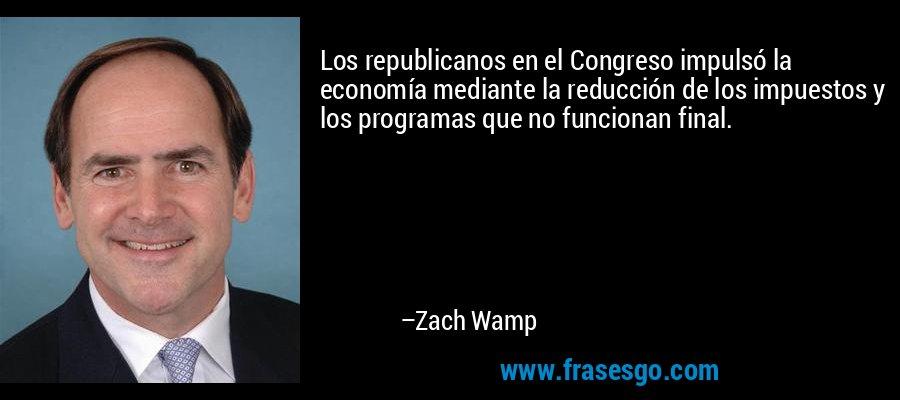 Los republicanos en el Congreso impulsó la economía mediante la reducción de los impuestos y los programas que no funcionan final. – Zach Wamp