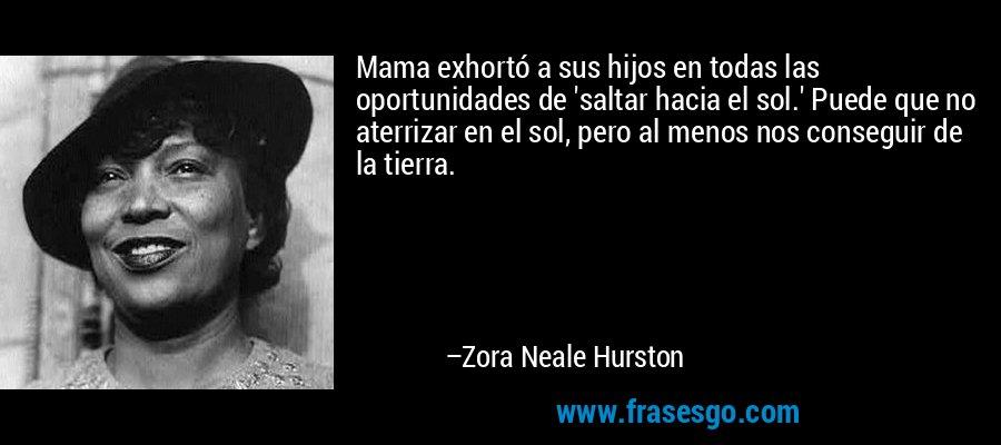 Mama exhortó a sus hijos en todas las oportunidades de 'saltar hacia el sol.' Puede que no aterrizar en el sol, pero al menos nos conseguir de la tierra. – Zora Neale Hurston
