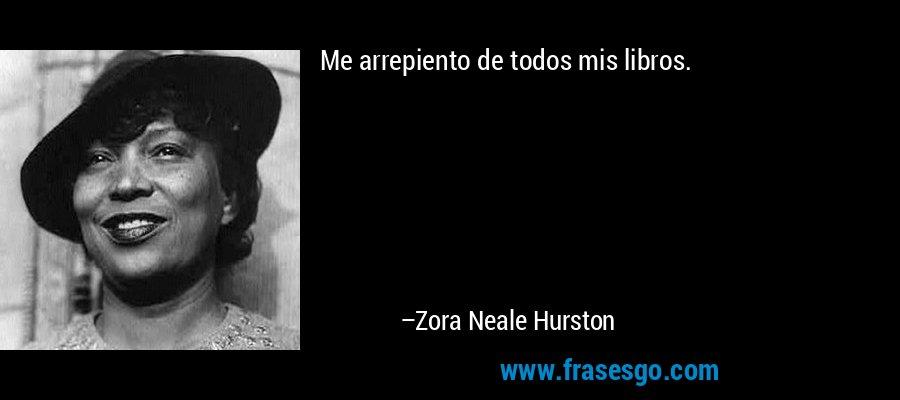 Me arrepiento de todos mis libros. – Zora Neale Hurston