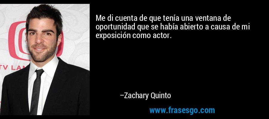 Me di cuenta de que tenía una ventana de oportunidad que se había abierto a causa de mi exposición como actor. – Zachary Quinto