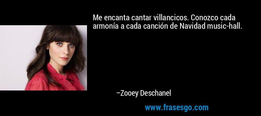 Me encanta cantar villancicos. Conozco cada armonía a cada canción de Navidad music-hall. – Zooey Deschanel