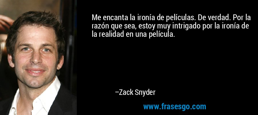 Me encanta la ironía de películas. De verdad. Por la razón que sea, estoy muy intrigado por la ironía de la realidad en una película. – Zack Snyder