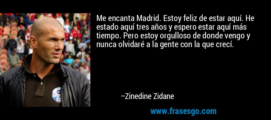Me encanta Madrid. Estoy feliz de estar aquí. He estado aquí tres años y espero estar aquí más tiempo. Pero estoy orgulloso de donde vengo y nunca olvidaré a la gente con la que crecí. – Zinedine Zidane
