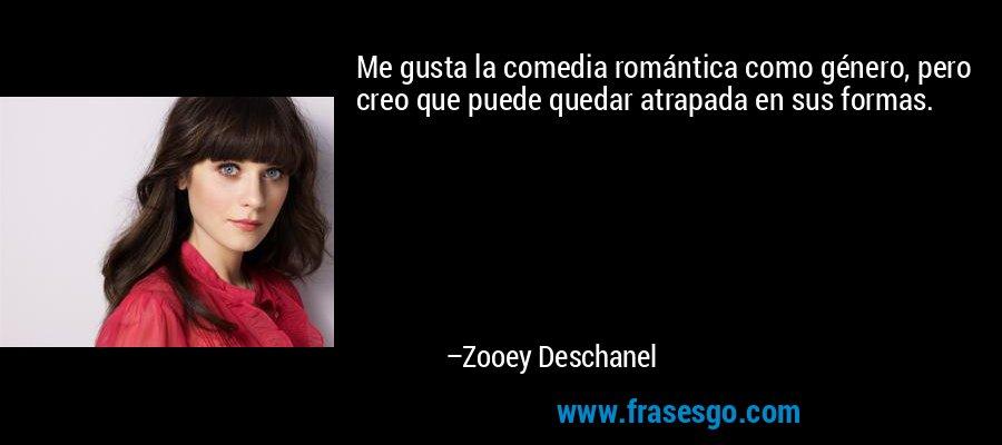 Me gusta la comedia romántica como género, pero creo que puede quedar atrapada en sus formas. – Zooey Deschanel