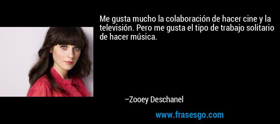 Me gusta mucho la colaboración de hacer cine y la televisión. Pero me gusta el tipo de trabajo solitario de hacer música. – Zooey Deschanel