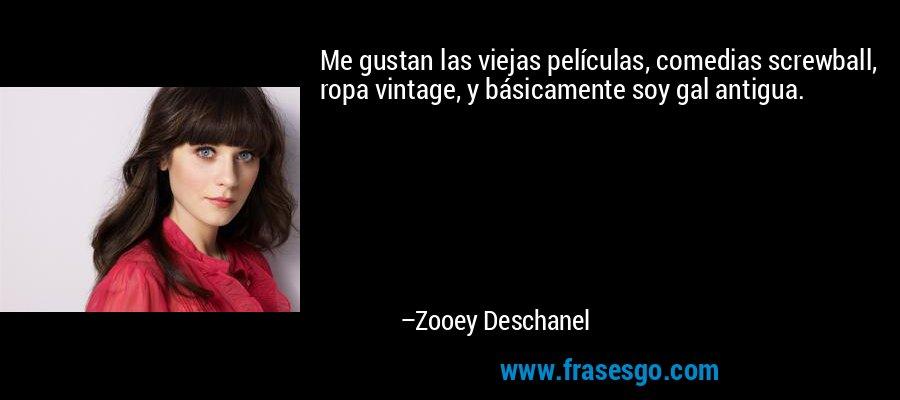 Me gustan las viejas películas, comedias screwball, ropa vintage, y básicamente soy gal antigua. – Zooey Deschanel