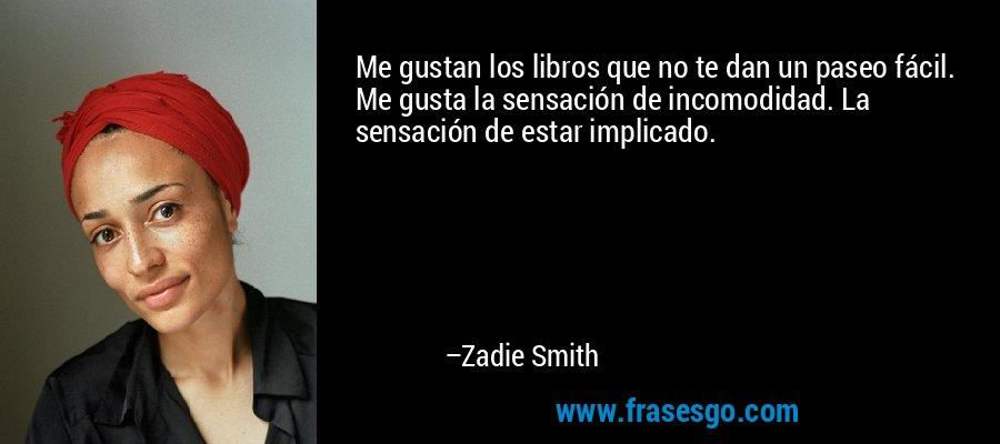 Me gustan los libros que no te dan un paseo fácil. Me gusta la sensación de incomodidad. La sensación de estar implicado. – Zadie Smith