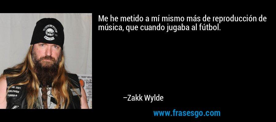 Me he metido a mí mismo más de reproducción de música, que cuando jugaba al fútbol. – Zakk Wylde