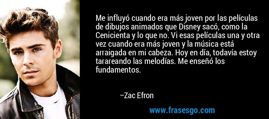 Me influyó cuando era más joven por las películas de dibujos animados que Disney sacó, como la Cenicienta y lo que no. Vi esas películas una y otra vez cuando era más joven y la música está arraigada en mi cabeza. Hoy en día, todavía estoy tarareando las melodías. Me enseñó los fundamentos. – Zac Efron