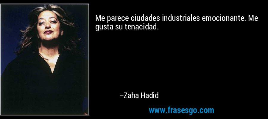 Me parece ciudades industriales emocionante. Me gusta su tenacidad. – Zaha Hadid