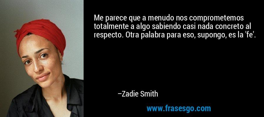 Me parece que a menudo nos comprometemos totalmente a algo sabiendo casi nada concreto al respecto. Otra palabra para eso, supongo, es la 'fe'. – Zadie Smith