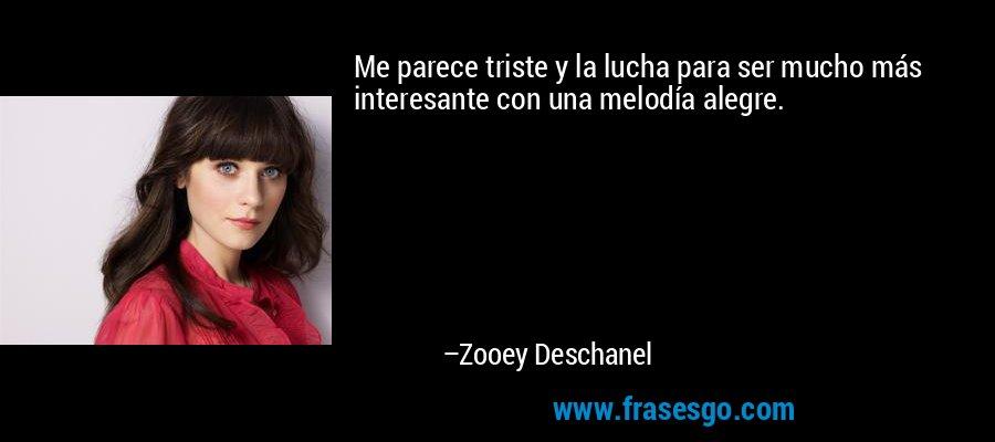 Me parece triste y la lucha para ser mucho más interesante con una melodía alegre. – Zooey Deschanel