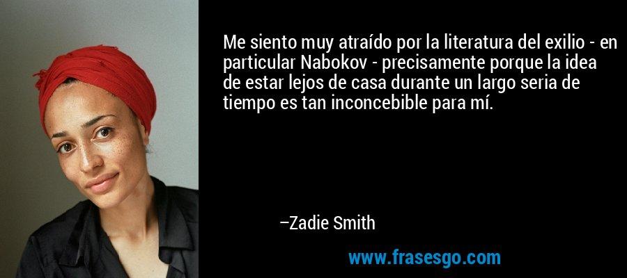 Me siento muy atraído por la literatura del exilio - en particular Nabokov - precisamente porque la idea de estar lejos de casa durante un largo seria de tiempo es tan inconcebible para mí. – Zadie Smith