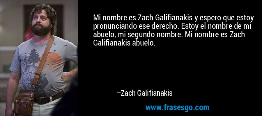 Mi nombre es Zach Galifianakis y espero que estoy pronunciando ese derecho. Estoy el nombre de mi abuelo, mi segundo nombre. Mi nombre es Zach Galifianakis abuelo. – Zach Galifianakis