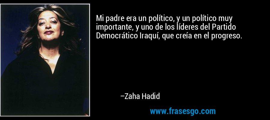Mi padre era un político, y un político muy importante, y uno de los líderes del Partido Democrático Iraquí, que creía en el progreso. – Zaha Hadid