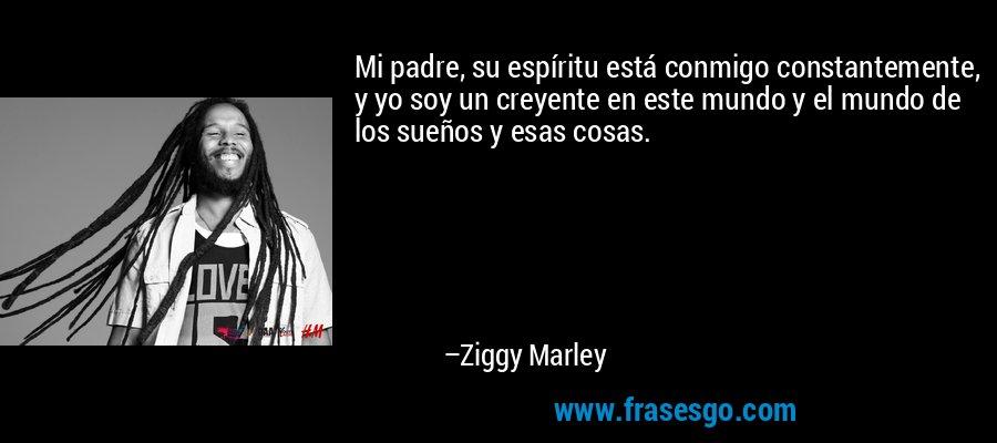 Mi padre, su espíritu está conmigo constantemente, y yo soy un creyente en este mundo y el mundo de los sueños y esas cosas. – Ziggy Marley