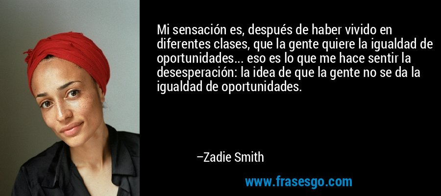 Mi sensación es, después de haber vivido en diferentes clases, que la gente quiere la igualdad de oportunidades... eso es lo que me hace sentir la desesperación: la idea de que la gente no se da la igualdad de oportunidades. – Zadie Smith
