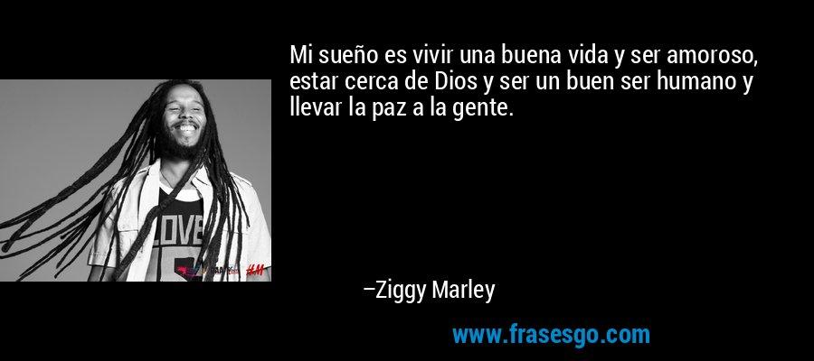 Mi sueño es vivir una buena vida y ser amoroso, estar cerca de Dios y ser un buen ser humano y llevar la paz a la gente. – Ziggy Marley