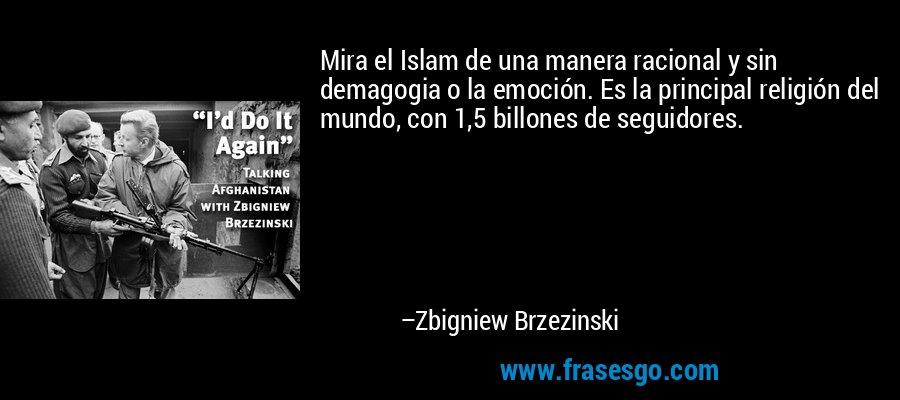 Mira el Islam de una manera racional y sin demagogia o la emoción. Es la principal religión del mundo, con 1,5 billones de seguidores. – Zbigniew Brzezinski