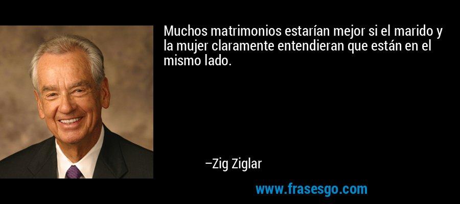 Muchos matrimonios estarían mejor si el marido y la mujer claramente entendieran que están en el mismo lado. – Zig Ziglar