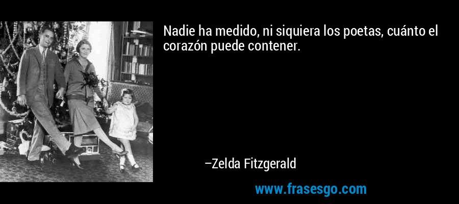Nadie ha medido, ni siquiera los poetas, cuánto el corazón puede contener. – Zelda Fitzgerald