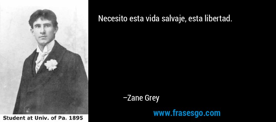 Necesito esta vida salvaje, esta libertad. – Zane Grey