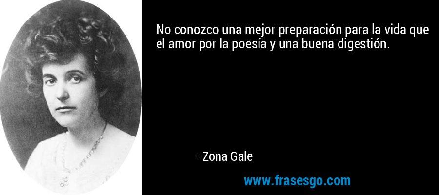 No conozco una mejor preparación para la vida que el amor por la poesía y una buena digestión. – Zona Gale