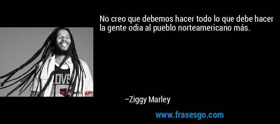 No creo que debemos hacer todo lo que debe hacer la gente odia al pueblo norteamericano más. – Ziggy Marley