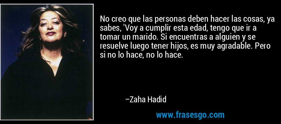 No creo que las personas deben hacer las cosas, ya sabes, 'Voy a cumplir esta edad, tengo que ir a tomar un marido. Si encuentras a alguien y se resuelve luego tener hijos, es muy agradable. Pero si no lo hace, no lo hace. – Zaha Hadid