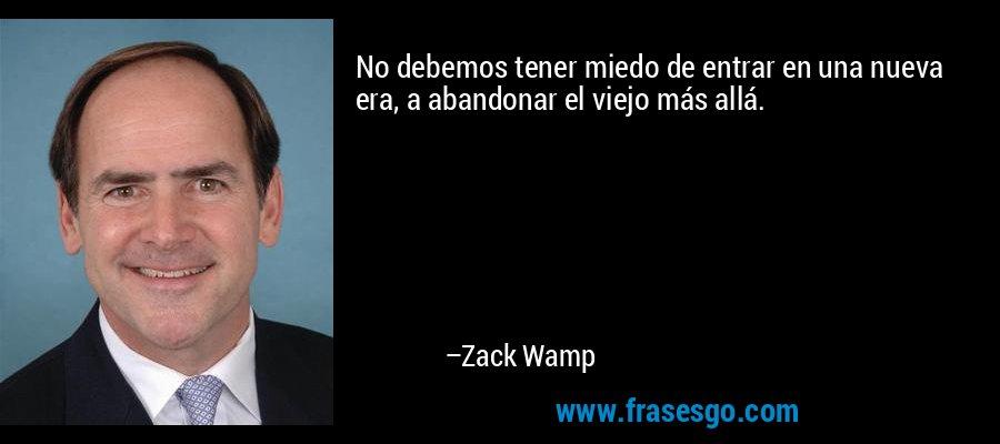 No debemos tener miedo de entrar en una nueva era, a abandonar el viejo más allá. – Zack Wamp