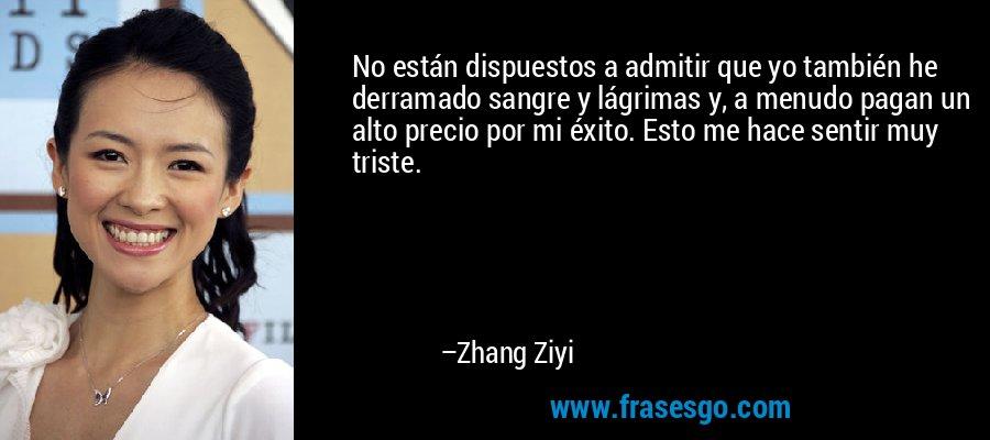 No están dispuestos a admitir que yo también he derramado sangre y lágrimas y, a menudo pagan un alto precio por mi éxito. Esto me hace sentir muy triste. – Zhang Ziyi