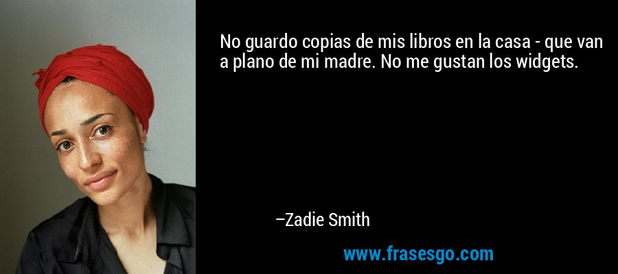 No guardo copias de mis libros en la casa - que van a plano de mi madre. No me gustan los widgets. – Zadie Smith