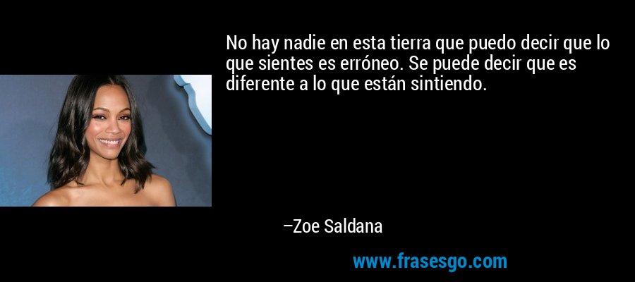 No hay nadie en esta tierra que puedo decir que lo que sientes es erróneo. Se puede decir que es diferente a lo que están sintiendo. – Zoe Saldana