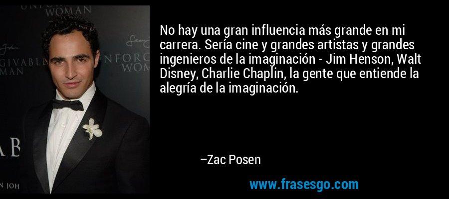 No hay una gran influencia más grande en mi carrera. Sería cine y grandes artistas y grandes ingenieros de la imaginación - Jim Henson, Walt Disney, Charlie Chaplin, la gente que entiende la alegría de la imaginación. – Zac Posen