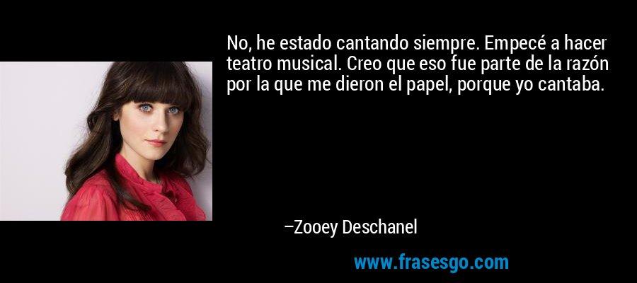 No, he estado cantando siempre. Empecé a hacer teatro musical. Creo que eso fue parte de la razón por la que me dieron el papel, porque yo cantaba. – Zooey Deschanel